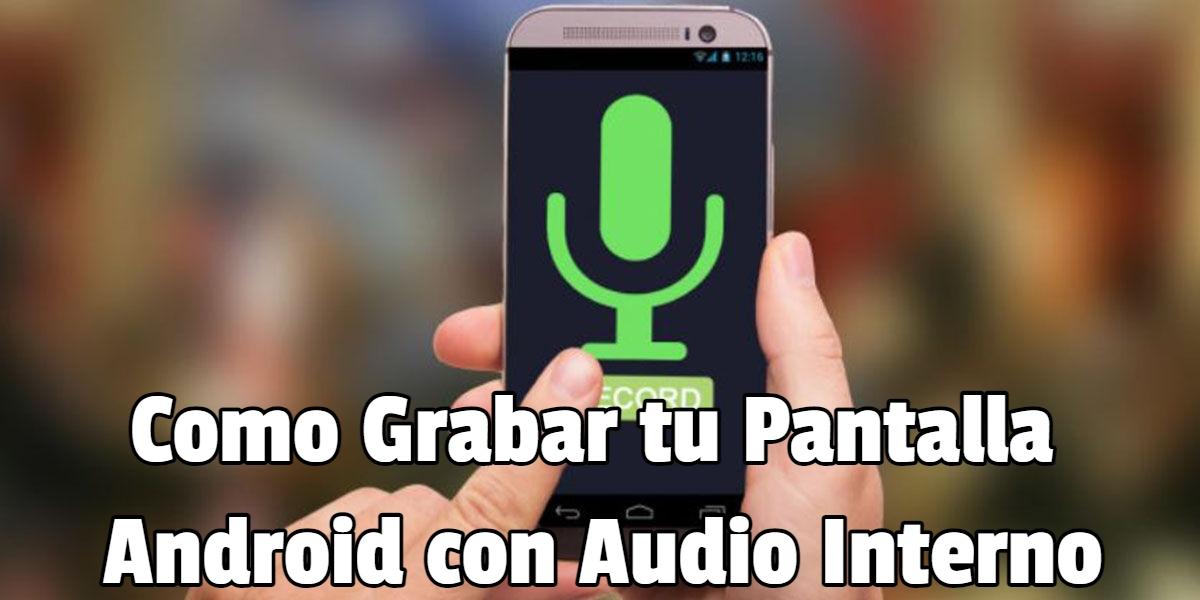 Como Grabar tu Pantalla Android con Audio Interno